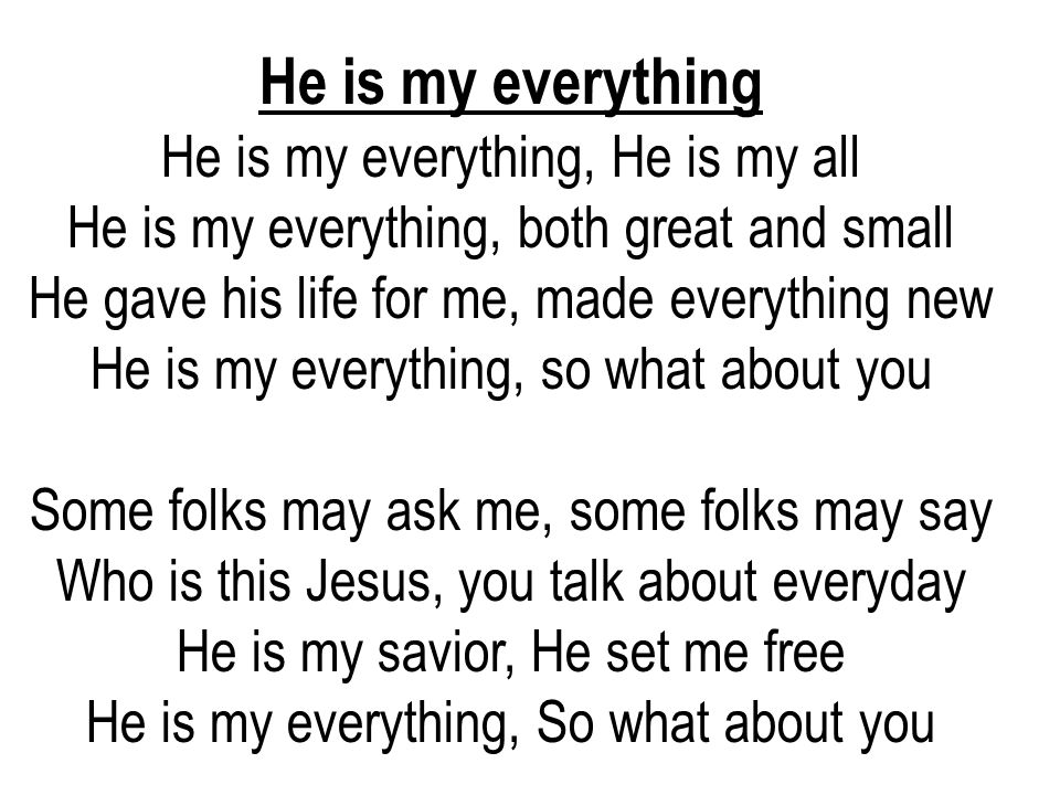 He is my everything He is my everything, He is my all He is my everything, both great and small He gave his life for me, made everything new He is my