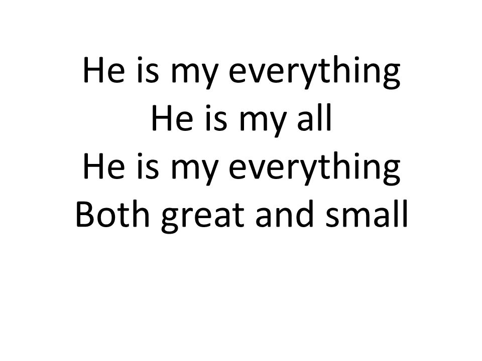 He is my everything He is my all He is my everything Both great and small