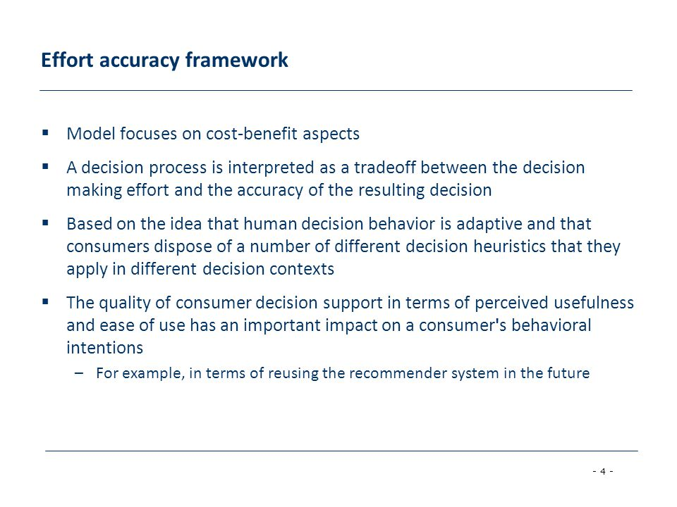 - 4 - Effort accuracy framework  Model focuses on cost-benefit aspects  A decision process is interpreted as a tradeoff between the decision making effort and the accuracy of the resulting decision  Based on the idea that human decision behavior is adaptive and that consumers dispose of a number of different decision heuristics that they apply in different decision contexts  The quality of consumer decision support in terms of perceived usefulness and ease of use has an important impact on a consumer s behavioral intentions –For example, in terms of reusing the recommender system in the future