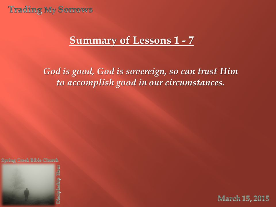 Summary of Lessons 1 - 7 God is good, God is sovereign, so can trust Him to accomplish good in our circumstances.