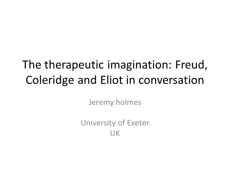 The therapeutic imagination: Freud, Coleridge and Eliot in conversation Jeremy holmes University of Exeter UK