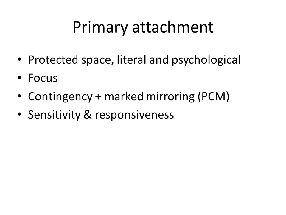 Primary attachment Protected space, literal and psychological Focus Contingency + marked mirroring (PCM) Sensitivity & responsiveness