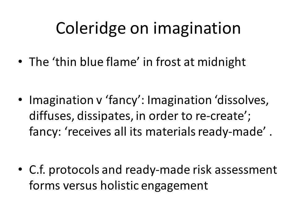 Coleridge on imagination The 'thin blue flame' in frost at midnight Imagination v 'fancy': Imagination 'dissolves, diffuses, dissipates, in order to re-create'; fancy: 'receives all its materials ready-made'.