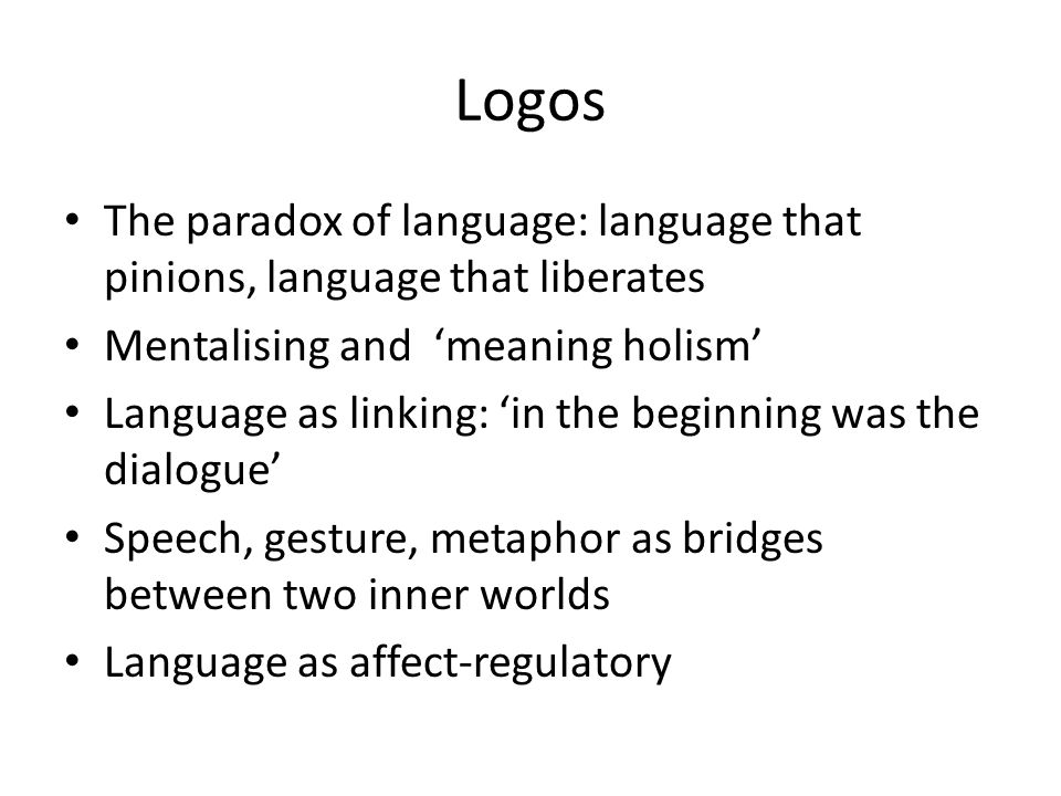 Logos The paradox of language: language that pinions, language that liberates Mentalising and 'meaning holism' Language as linking: 'in the beginning was the dialogue' Speech, gesture, metaphor as bridges between two inner worlds Language as affect-regulatory