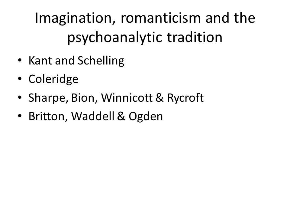 Imagination, romanticism and the psychoanalytic tradition Kant and Schelling Coleridge Sharpe, Bion, Winnicott & Rycroft Britton, Waddell & Ogden