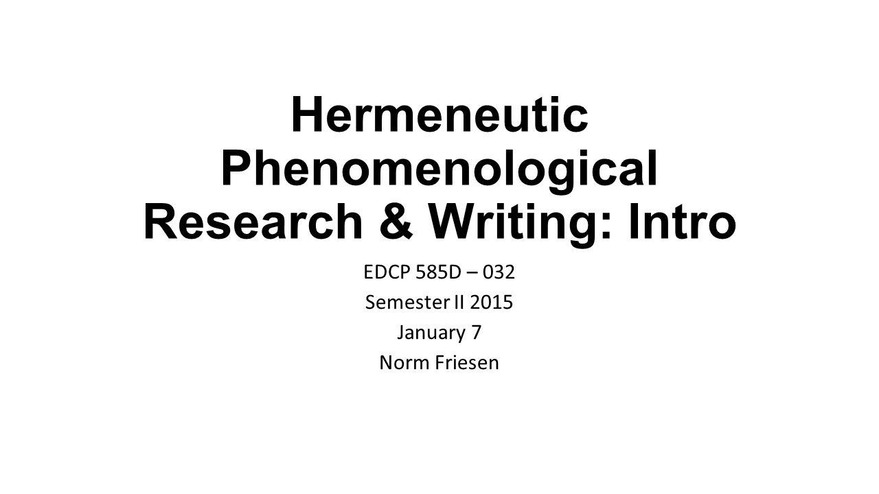 Hermeneutic Phenomenological Research & Writing: Intro EDCP 585D – 032 Semester II 2015 January 7 Norm Friesen