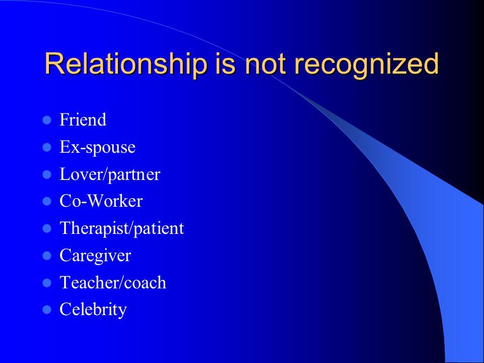 Relationship is not recognized Friend Ex-spouse Lover/partner Co-Worker Therapist/patient Caregiver Teacher/coach Celebrity