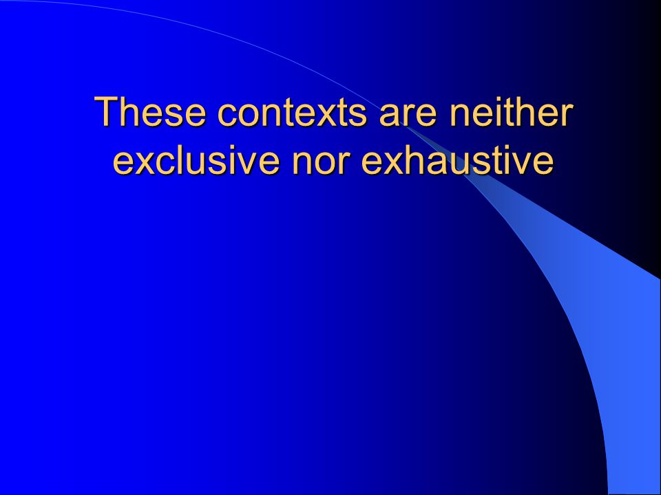 These contexts are neither exclusive nor exhaustive