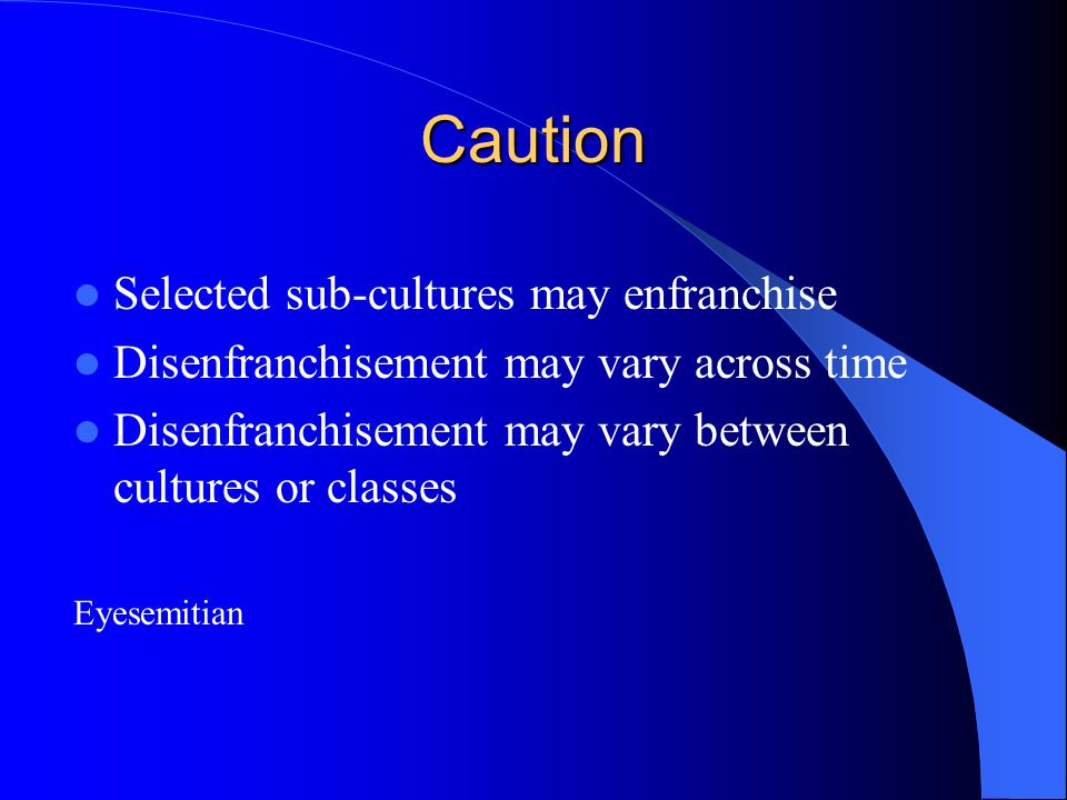 Caution Selected sub-cultures may enfranchise Disenfranchisement may vary across time Disenfranchisement may vary between cultures or classes Eyesemit