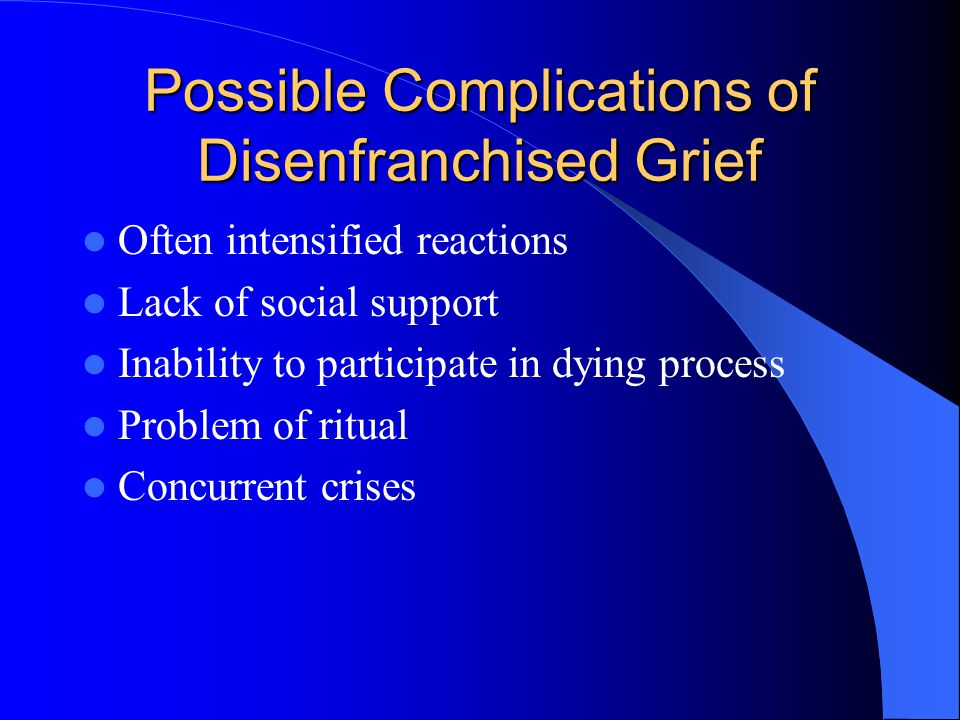 Possible Complications of Disenfranchised Grief Often intensified reactions Lack of social support Inability to participate in dying process Problem o