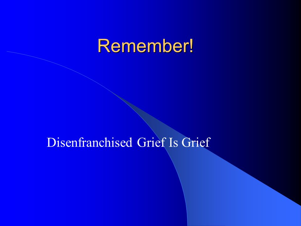 Remember! Disenfranchised Grief Is Grief