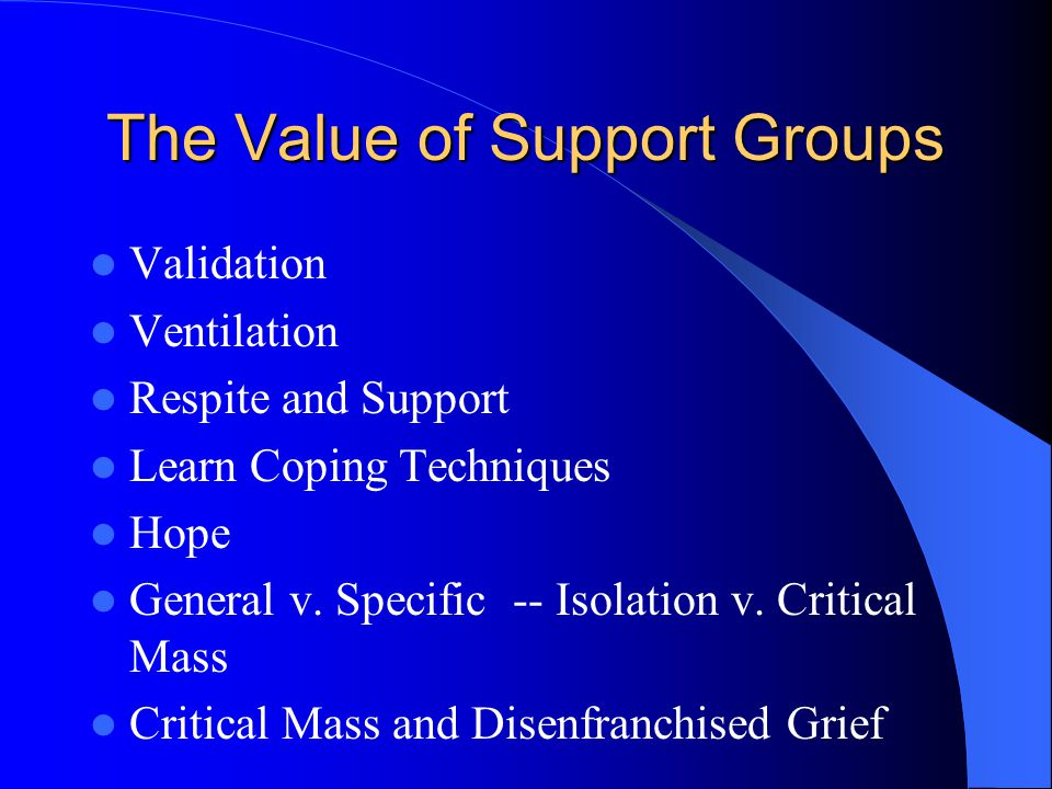 The Value of Support Groups Validation Ventilation Respite and Support Learn Coping Techniques Hope General v. Specific -- Isolation v. Critical Mass