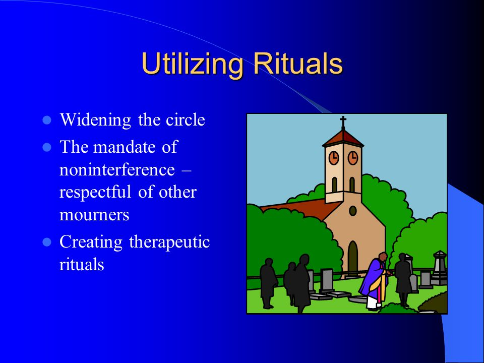 Utilizing Rituals Widening the circle The mandate of noninterference – respectful of other mourners Creating therapeutic rituals