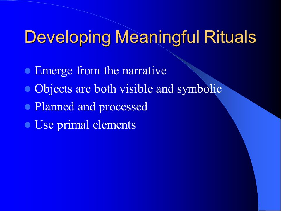 Developing Meaningful Rituals Emerge from the narrative Objects are both visible and symbolic Planned and processed Use primal elements
