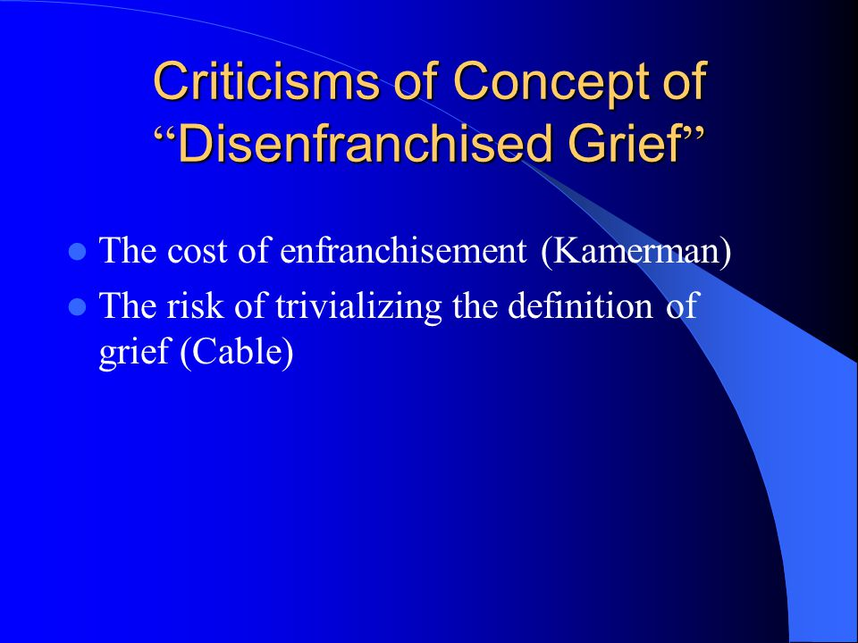 "Criticisms of Concept of "" Disenfranchised Grief "" The cost of enfranchisement (Kamerman) The risk of trivializing the definition of grief (Cable)"