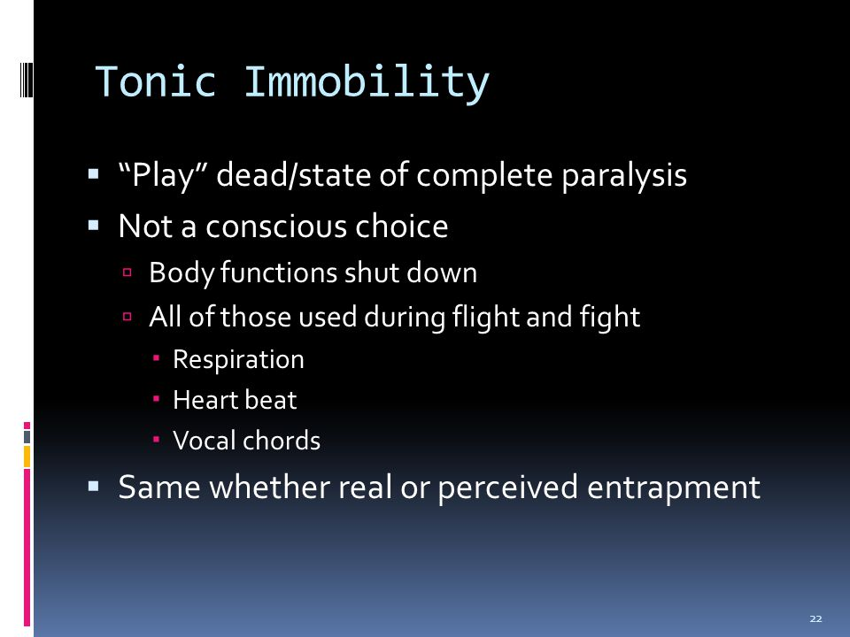 Tonic Immobility  Play dead/state of complete paralysis  Not a conscious choice  Body functions shut down  All of those used during flight and fight  Respiration  Heart beat  Vocal chords  Same whether real or perceived entrapment 22