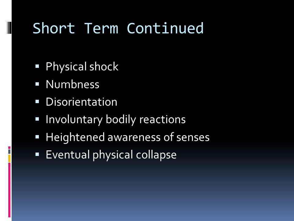 Short Term Continued  Physical shock  Numbness  Disorientation  Involuntary bodily reactions  Heightened awareness of senses  Eventual physical collapse