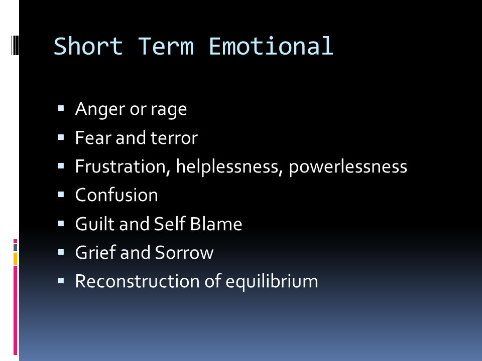 Short Term Emotional  Anger or rage  Fear and terror  Frustration, helplessness, powerlessness  Confusion  Guilt and Self Blame  Grief and Sorrow  Reconstruction of equilibrium