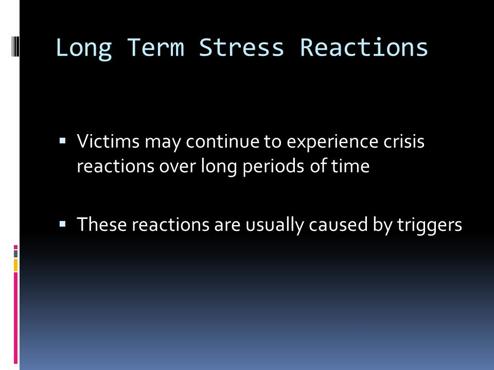 Long Term Stress Reactions  Victims may continue to experience crisis reactions over long periods of time  These reactions are usually caused by triggers