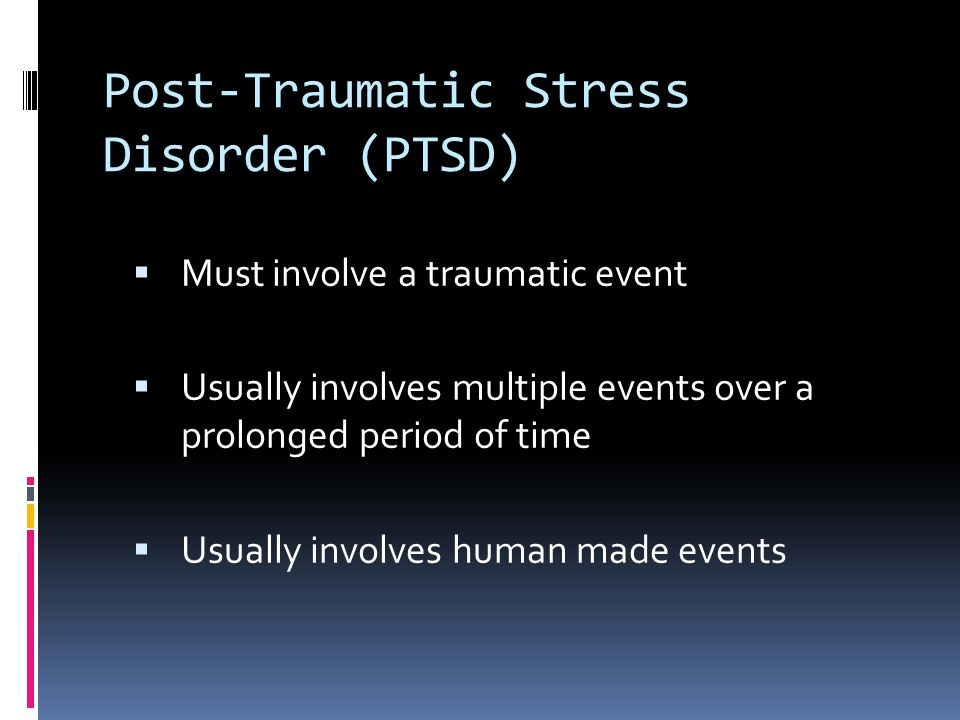 Post-Traumatic Stress Disorder (PTSD)  Must involve a traumatic event  Usually involves multiple events over a prolonged period of time  Usually involves human made events