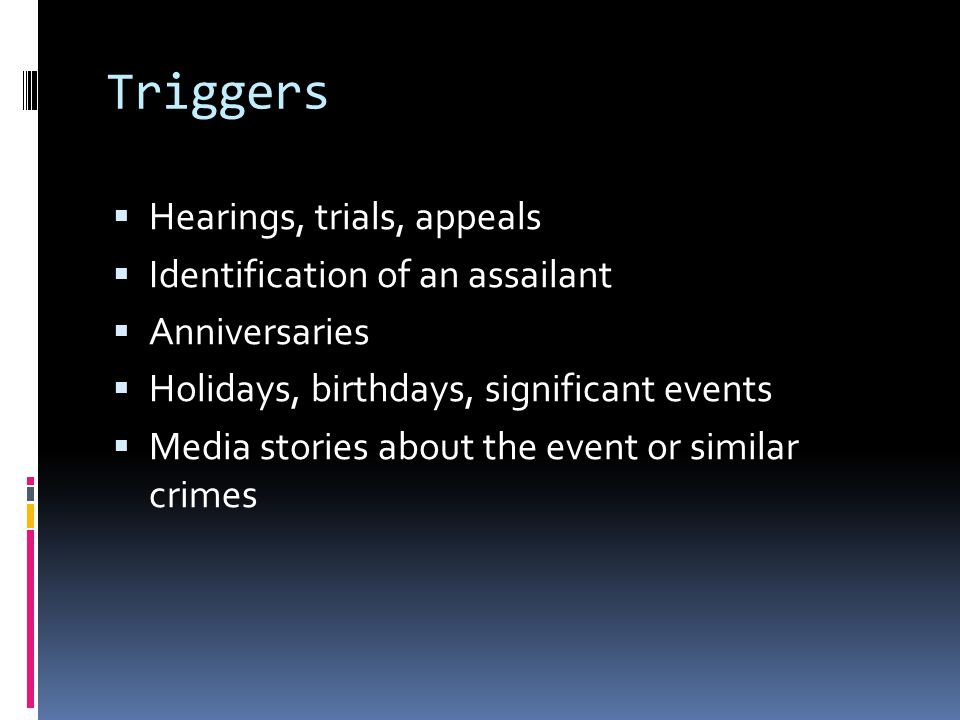 Triggers  Hearings, trials, appeals  Identification of an assailant  Anniversaries  Holidays, birthdays, significant events  Media stories about the event or similar crimes