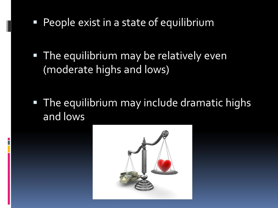  People exist in a state of equilibrium  The equilibrium may be relatively even (moderate highs and lows)  The equilibrium may include dramatic highs and lows