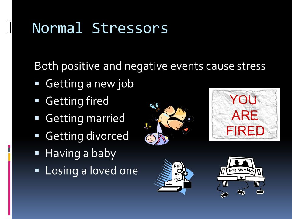 Normal Stressors Both positive and negative events cause stress  Getting a new job  Getting fired  Getting married  Getting divorced  Having a baby  Losing a loved one