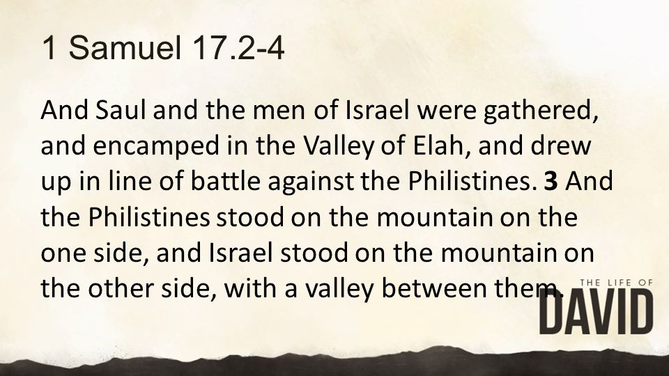 1 Samuel 17.2-4 And Saul and the men of Israel were gathered, and encamped in the Valley of Elah, and drew up in line of battle against the Philistines.