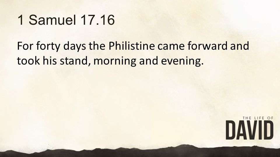1 Samuel 17.16 For forty days the Philistine came forward and took his stand, morning and evening.