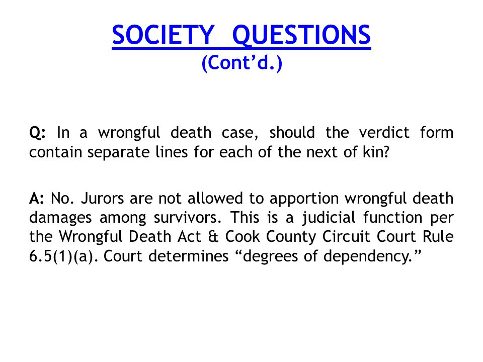 SOCIETY QUESTIONS (Cont'd.) Q: In a wrongful death case, should the verdict form contain separate lines for each of the next of kin.