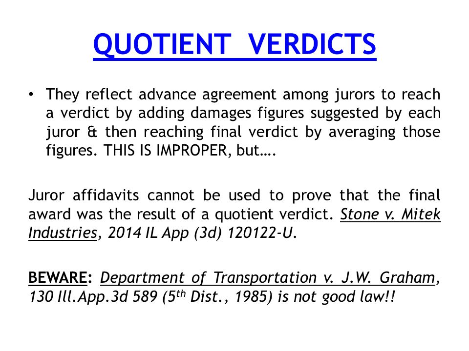 QUOTIENT VERDICTS They reflect advance agreement among jurors to reach a verdict by adding damages figures suggested by each juror & then reaching final verdict by averaging those figures.
