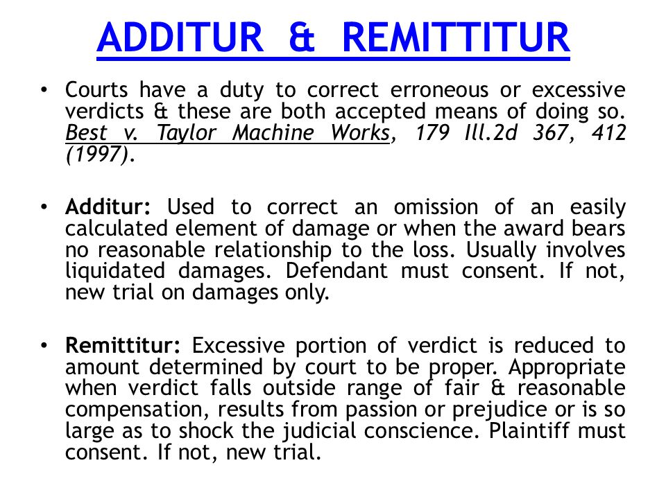 ADDITUR & REMITTITUR Courts have a duty to correct erroneous or excessive verdicts & these are both accepted means of doing so.