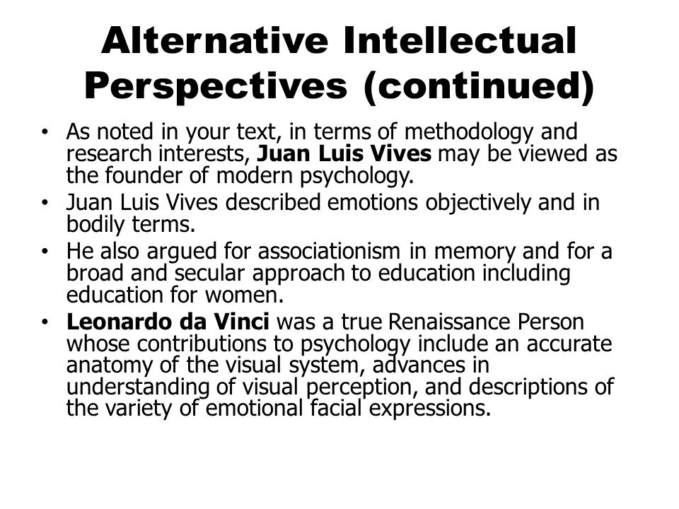 Alternative Intellectual Perspectives (continued) As noted in your text, in terms of methodology and research interests, Juan Luis Vives may be viewed as the founder of modern psychology.