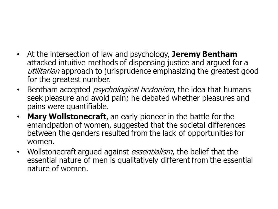 At the intersection of law and psychology, Jeremy Bentham attacked intuitive methods of dispensing justice and argued for a utilitarian approach to jurisprudence emphasizing the greatest good for the greatest number.