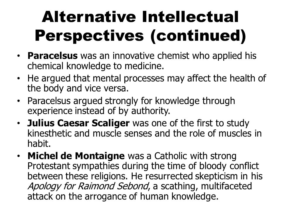 Alternative Intellectual Perspectives (continued) Paracelsus was an innovative chemist who applied his chemical knowledge to medicine.