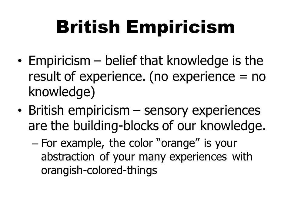 British Empiricism Empiricism – belief that knowledge is the result of experience.