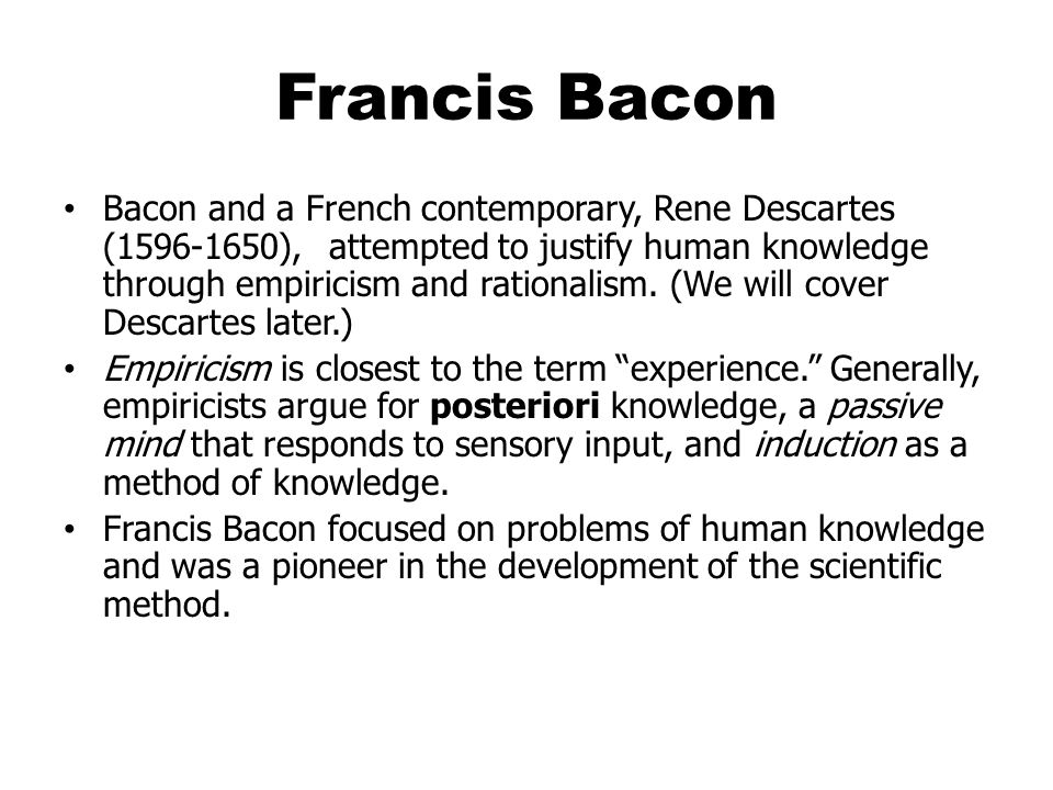 Francis Bacon Bacon and a French contemporary, Rene Descartes (1596-1650), attempted to justify human knowledge through empiricism and rationalism.
