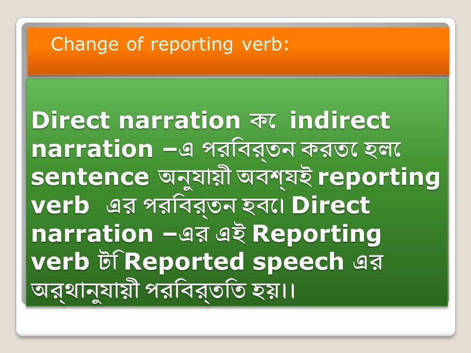 Direct narration কে indirect narration – এ পরিবর্তন করতে হলে sentence অনুযায়ী অবশ্যই reporting verb এর পরিবর্তন হবে। Direct narration – এর এই Reporting verb টি Reported speech এর অর্থানুযায়ী পরিবর্তিত হয়।। Change of reporting verb: