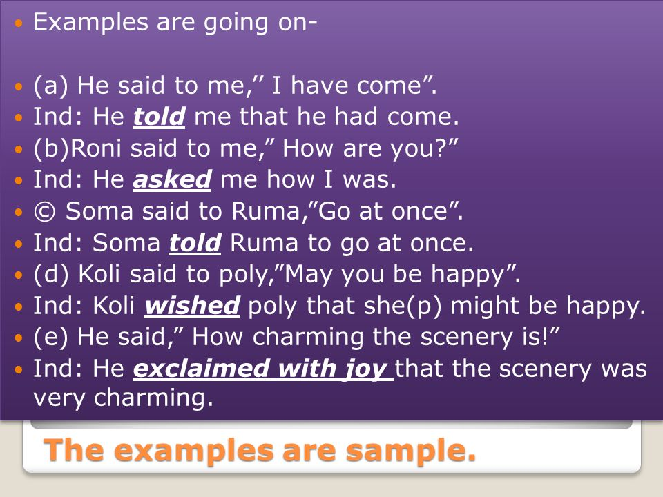 The examples are sample. Examples are going on- (a) He said to me,'' I have come .