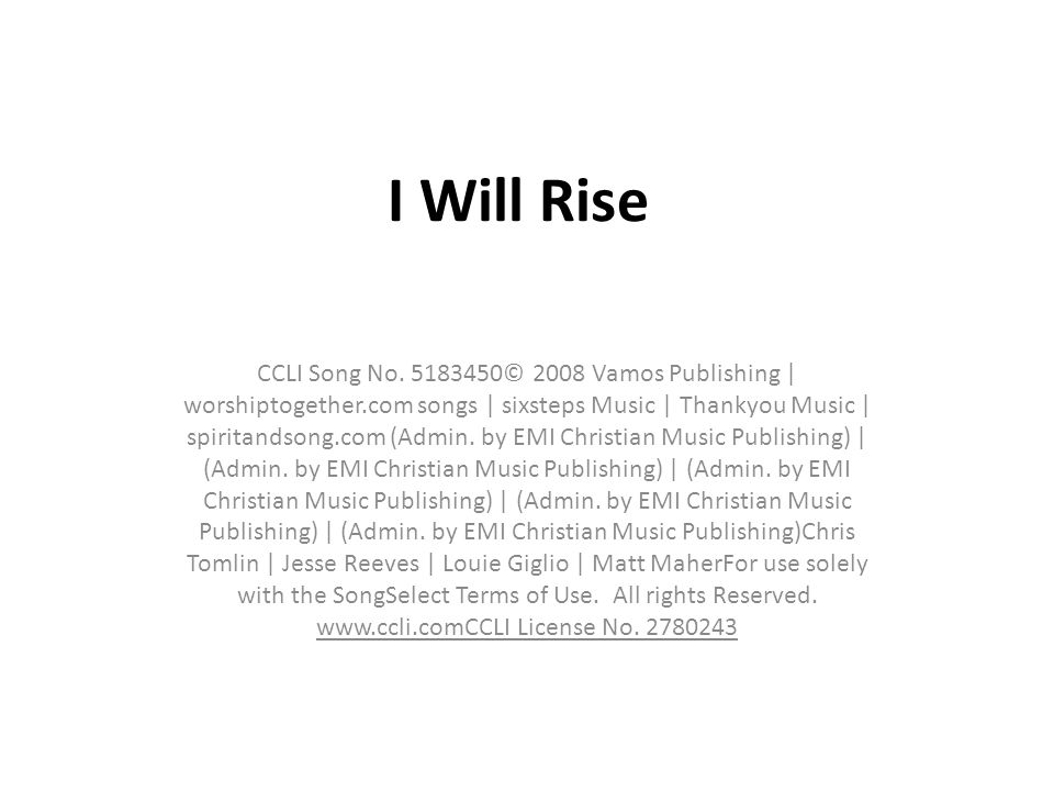 I Will Rise CCLI Song No. 5183450© 2008 Vamos Publishing | worshiptogether.com songs | sixsteps Music | Thankyou Music | spiritandsong.com (Admin. by