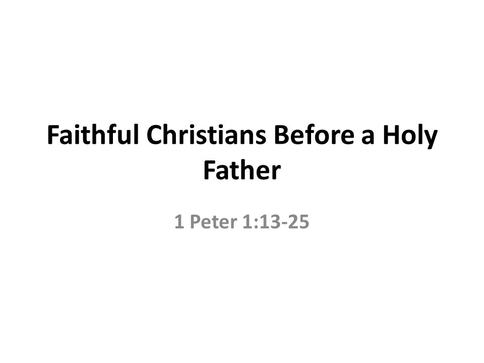 Faithful Christians Before a Holy Father 1 Peter 1:13-25