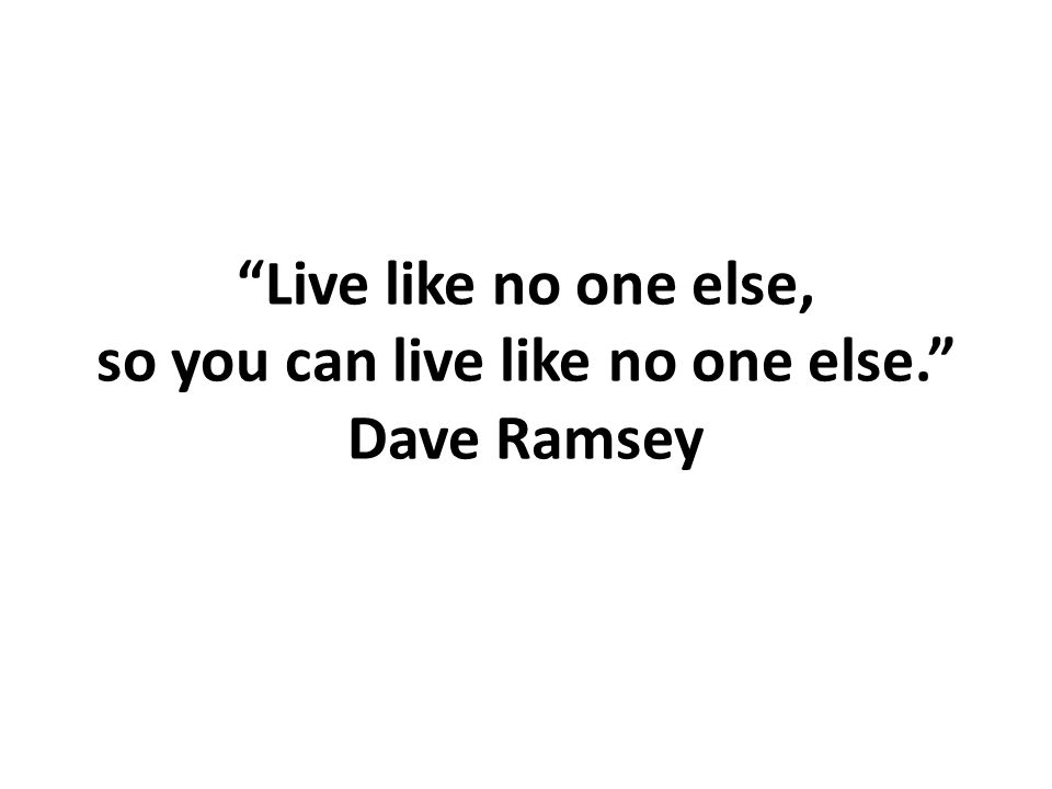 """Live like no one else, so you can live like no one else."" Dave Ramsey"