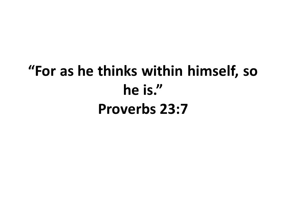 """For as he thinks within himself, so he is."" Proverbs 23:7"