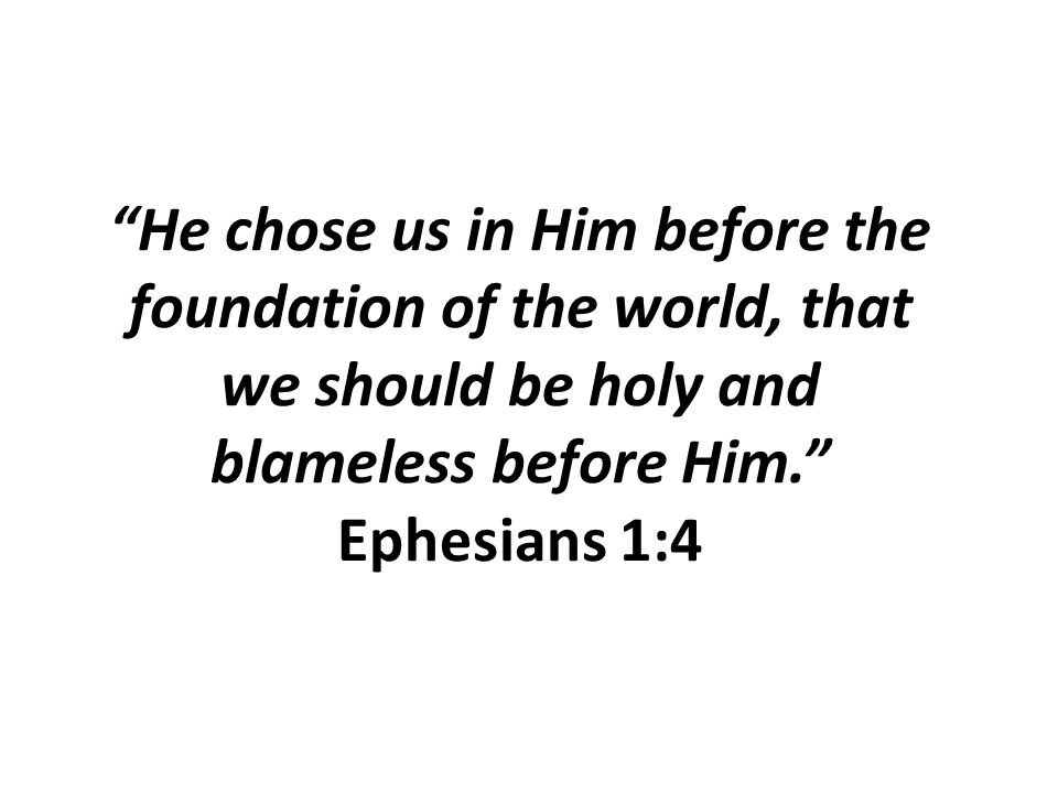 """He chose us in Him before the foundation of the world, that we should be holy and blameless before Him."" Ephesians 1:4"