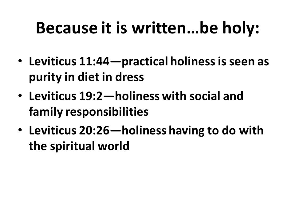 Because it is written…be holy: Leviticus 11:44—practical holiness is seen as purity in diet in dress Leviticus 19:2—holiness with social and family responsibilities Leviticus 20:26—holiness having to do with the spiritual world
