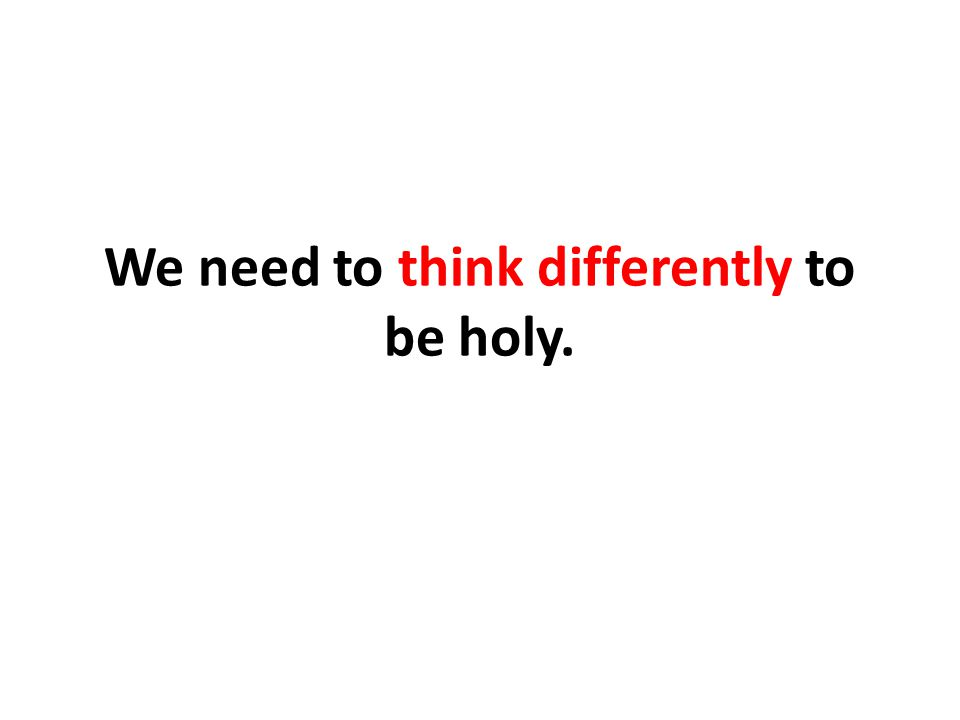 We need to think differently to be holy.