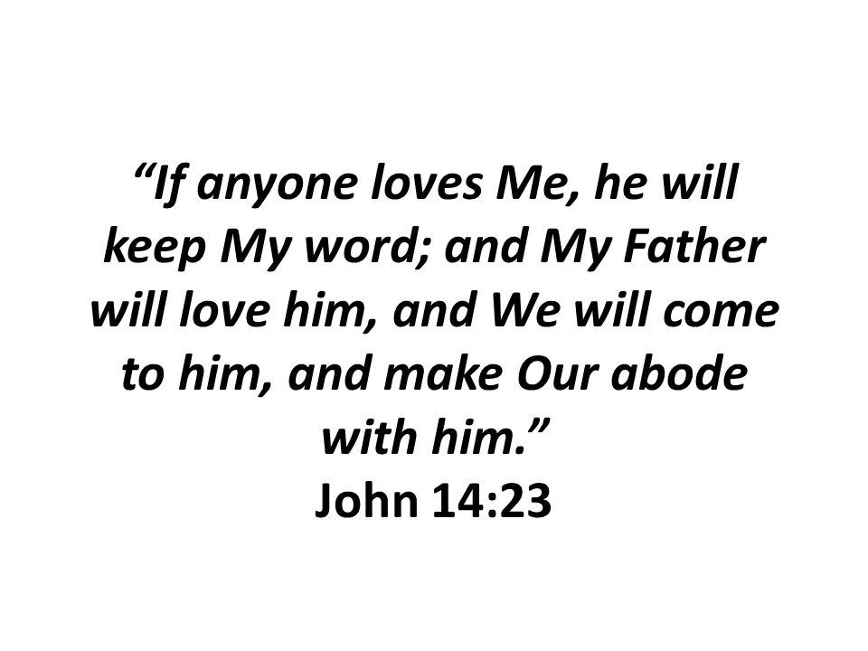 """If anyone loves Me, he will keep My word; and My Father will love him, and We will come to him, and make Our abode with him."" John 14:23"