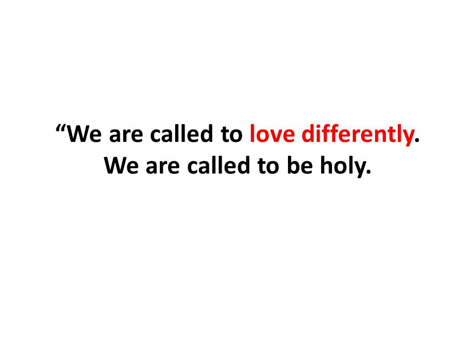 We are called to love differently. We are called to be holy.