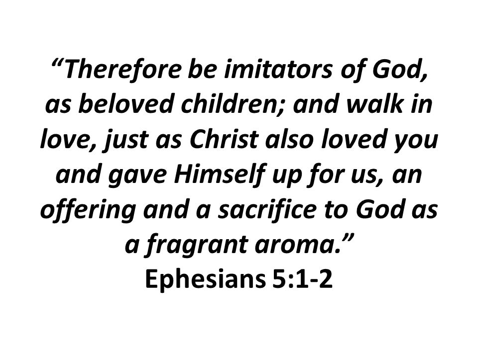 Therefore be imitators of God, as beloved children; and walk in love, just as Christ also loved you and gave Himself up for us, an offering and a sacrifice to God as a fragrant aroma. Ephesians 5:1-2