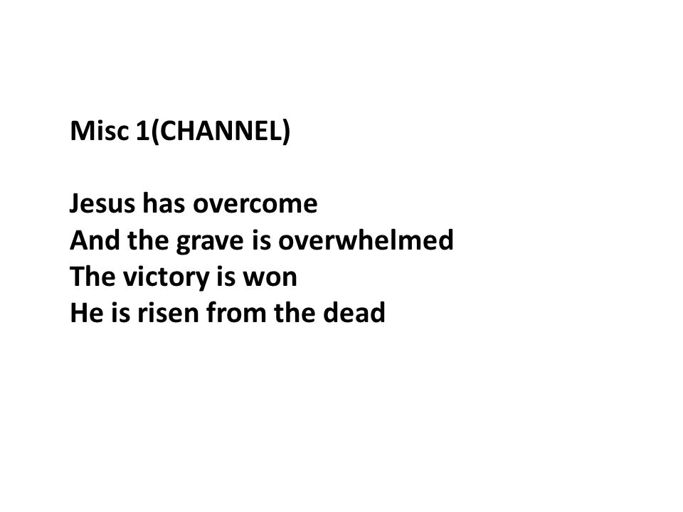 Misc 1(CHANNEL) Jesus has overcome And the grave is overwhelmed The victory is won He is risen from the dead